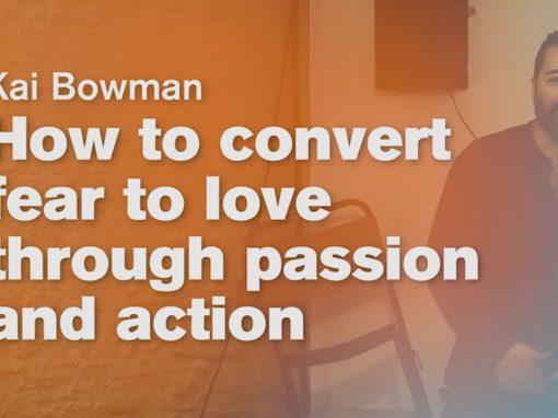How to convert fear to love through passion and action – Kai Bowman